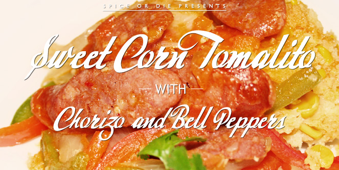 Sweet Corn Tomalito with Chorizo and Peppers - Spice or Die